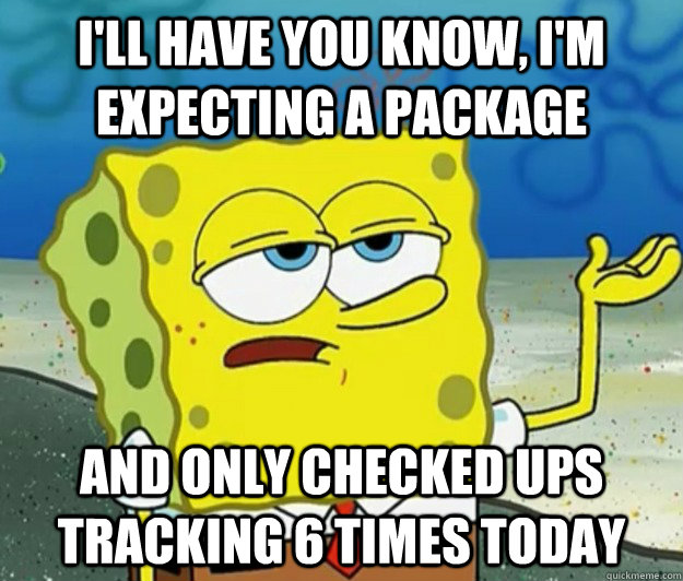 I'll have you know, I'm expecting a package And only checked ups tracking 6 times today - I'll have you know, I'm expecting a package And only checked ups tracking 6 times today  Tough Spongebob