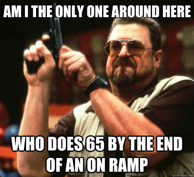 Am I the only one around here who does 65 by the end of an on ramp - Am I the only one around here who does 65 by the end of an on ramp  Big Lebowski