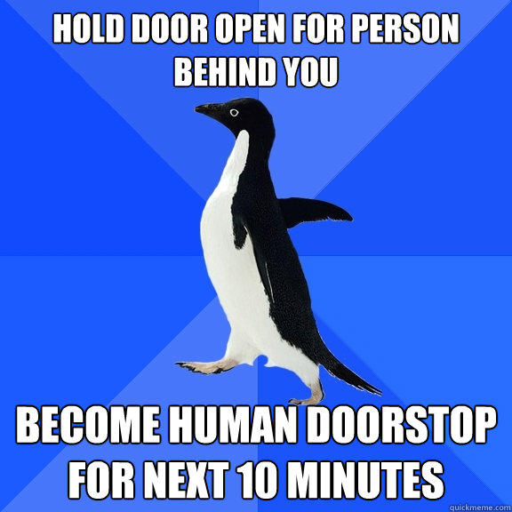 Hold door open for person behind you Become human doorstop  for next 10 minutes - Hold door open for person behind you Become human doorstop  for next 10 minutes  Socially Awkward Penguin
