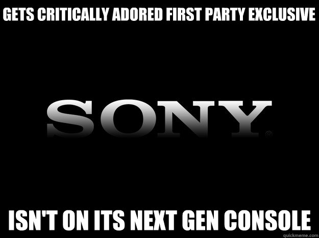GETS CRITICALLY ADORED FIRST PARTY EXCLUSIVE ISN'T ON ITS NEXT GEN CONSOLE - GETS CRITICALLY ADORED FIRST PARTY EXCLUSIVE ISN'T ON ITS NEXT GEN CONSOLE  Misc