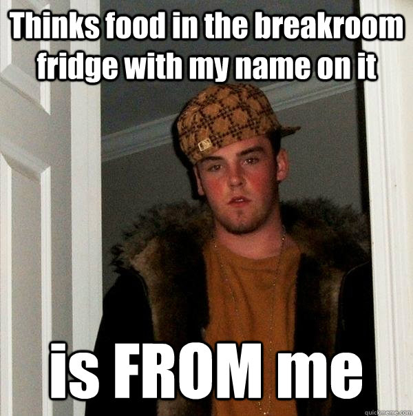 Thinks food in the breakroom fridge with my name on it is FROM me - Thinks food in the breakroom fridge with my name on it is FROM me  Scumbag Steve