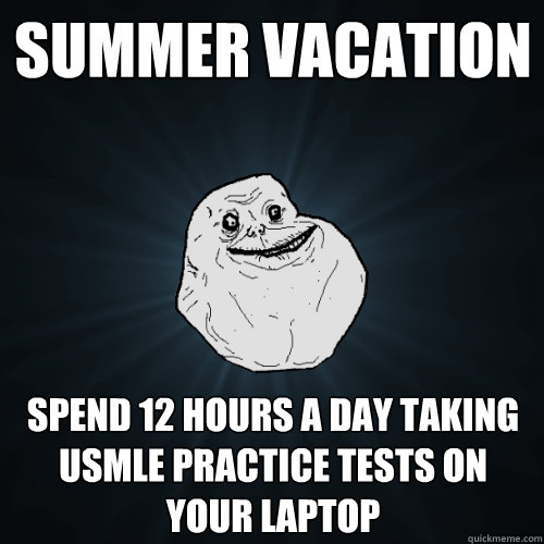 Summer Vacation Spend 12 hours a day taking USMLE practice tests on your laptop - Summer Vacation Spend 12 hours a day taking USMLE practice tests on your laptop  Forever Alone
