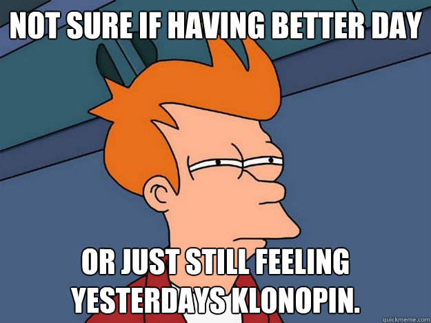 Not sure if Having better day or just still feeling yesterdays klonopin.