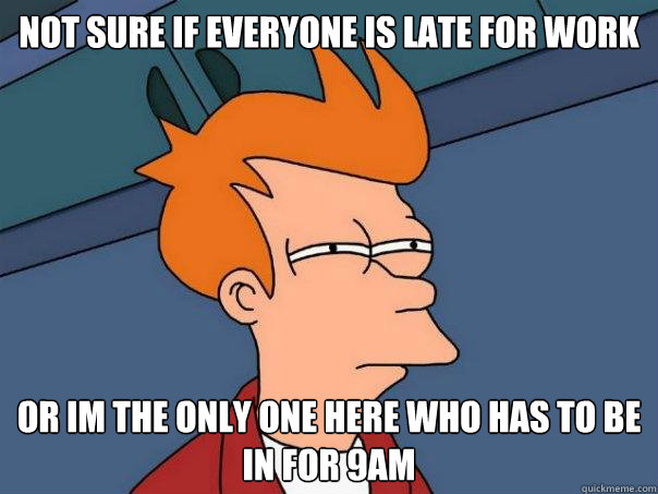 Not sure if everyone is late for work or im the only one here who has to be in for 9am - Not sure if everyone is late for work or im the only one here who has to be in for 9am  Futurama Fry