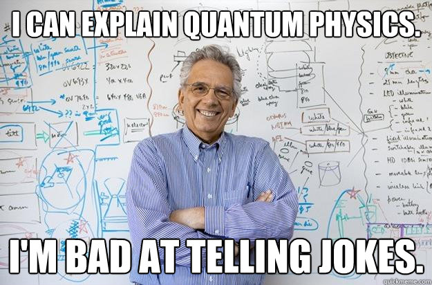 I can explain Quantum physics. I'm bad at telling jokes. - I can explain Quantum physics. I'm bad at telling jokes.  Engineering Professor