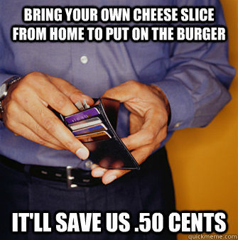 Bring your own cheese slice from home to put on the burger It'll save us .50 cents  Frugal Father