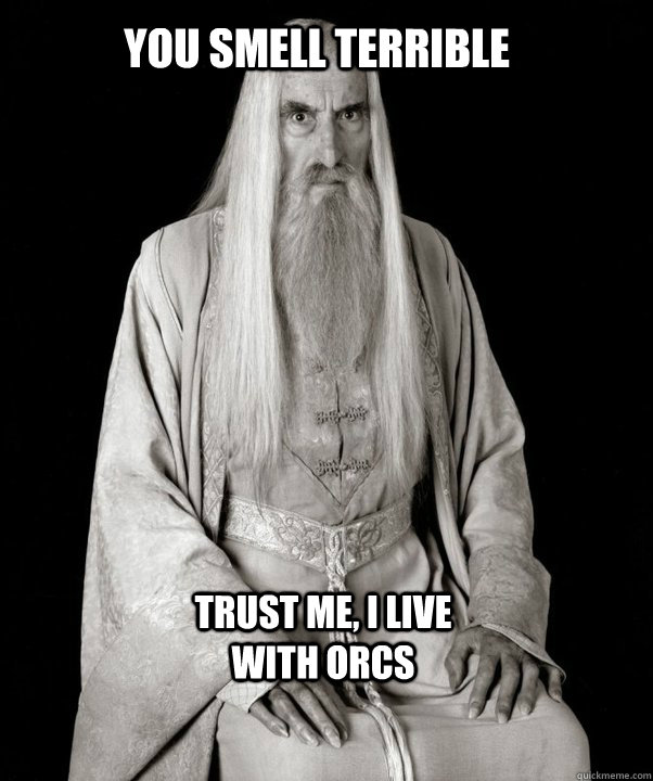 you smell terrible trust me, i live with orcs
