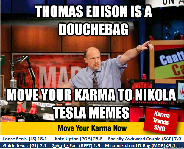 THOMAS EDISON IS A DOUCHEBAG Move your karma to NIKOLA TESLA Memes - THOMAS EDISON IS A DOUCHEBAG Move your karma to NIKOLA TESLA Memes  Jim Kramer with updated ticker