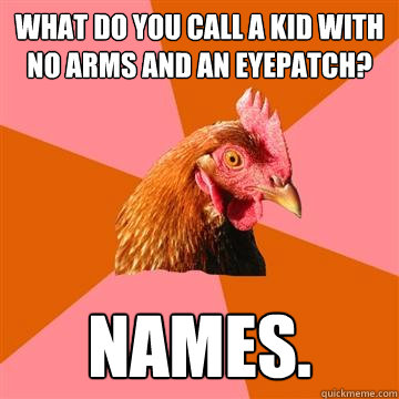 What do you call a kid with no arms and an eyepatch? names.  Anti-Joke Chicken