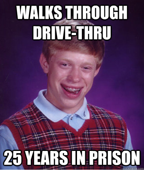 Walks through drive-thru 25 years in prison - Walks through drive-thru 25 years in prison  Bad Luck Brian