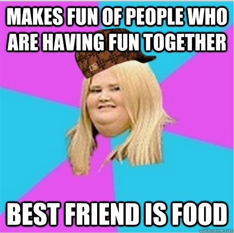 Makes fun of people who are having fun together Best friend is food - Makes fun of people who are having fun together Best friend is food  scumbag fat girl