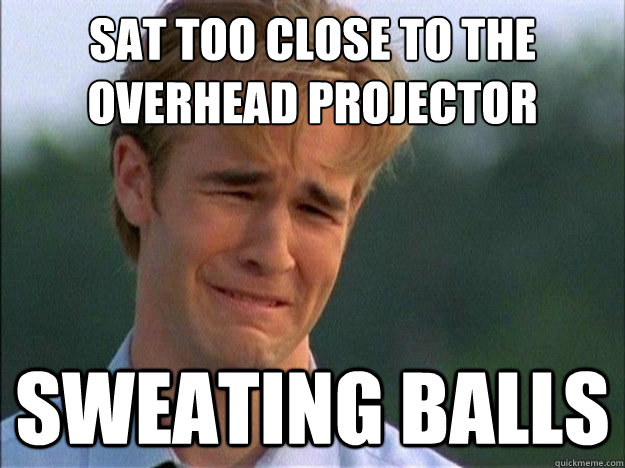 Sat too close to the overhead projector sweating balls