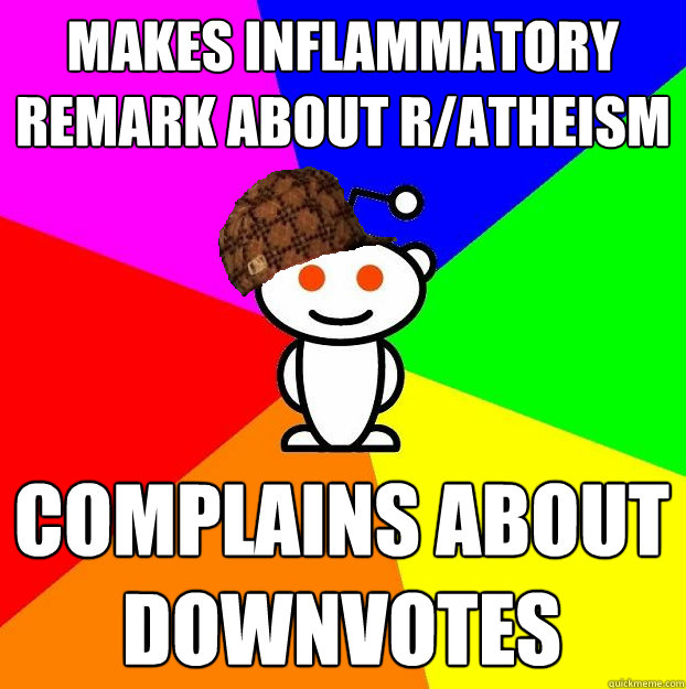 makes inflammatory remark about r/atheism complains about downvotes - makes inflammatory remark about r/atheism complains about downvotes  Scumbag Redditor