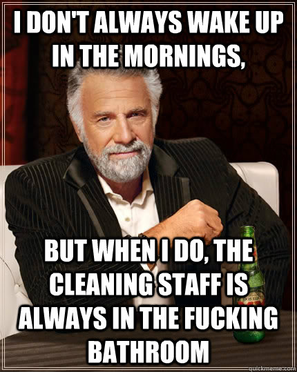 I don't always wake up in the mornings, but when i do, the cleaning staff is always in the fucking bathroom - I don't always wake up in the mornings, but when i do, the cleaning staff is always in the fucking bathroom  The Most Interesting Man In The World