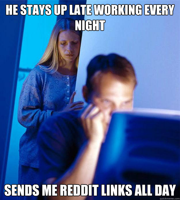 he stays up late working every night sends me reddit links all day - he stays up late working every night sends me reddit links all day  Redditors Wife