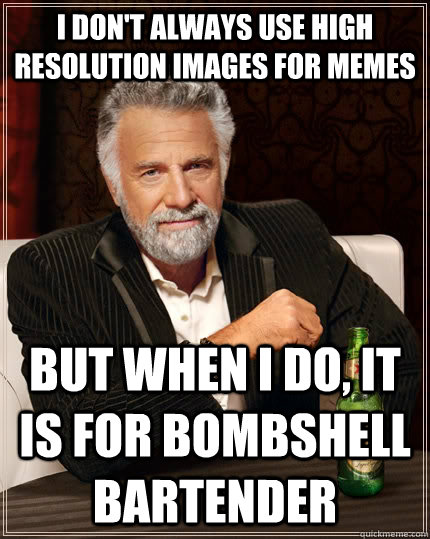I don't always use high resolution images for memes But when I do, it is for bombshell bartender - I don't always use high resolution images for memes But when I do, it is for bombshell bartender  The Most Interesting Man In The World