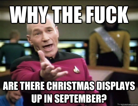 why the fuck Are there Christmas displays up in September? - why the fuck Are there Christmas displays up in September?  Annoyed Picard HD