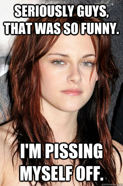 Seriously guys, that was so funny. I'm pissing myself off.  Kristen Stewart