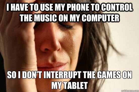 I have to use my phone to control the music on my computer so I don't interrupt the games on my tablet - I have to use my phone to control the music on my computer so I don't interrupt the games on my tablet  First World Problems