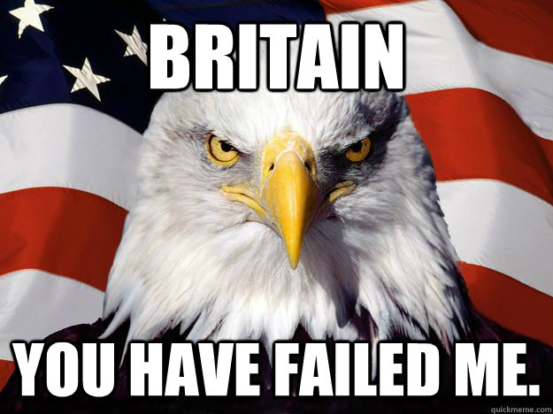 BRITAIN YOU HAVE FAILED ME.  One-up America