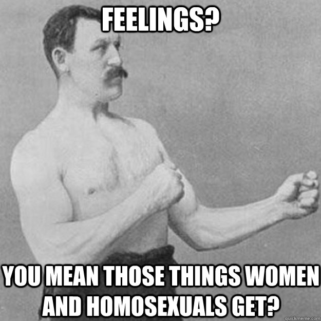 Feelings? you mean those things women and homosexuals get? - Feelings? you mean those things women and homosexuals get?  overly manly man