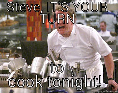 Oi you!!!  - STEVE, IT'S YOUR TURN TO COOK TONIGHT!  Chef Ramsay