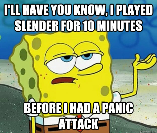 I'll have you know, I played slender for 10 minutes before i had a panic attack - I'll have you know, I played slender for 10 minutes before i had a panic attack  Tough Spongebob