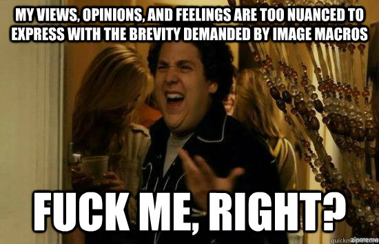 My views, opinions, and feelings are too nuanced to express with the brevity demanded by image macros fuck me, right? - My views, opinions, and feelings are too nuanced to express with the brevity demanded by image macros fuck me, right?  fuckmeright