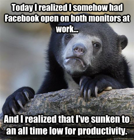 Today I realized I somehow had Facebook open on both monitors at work... And I realized that I've sunken to an all time low for productivity. - Today I realized I somehow had Facebook open on both monitors at work... And I realized that I've sunken to an all time low for productivity.  Confession Bear