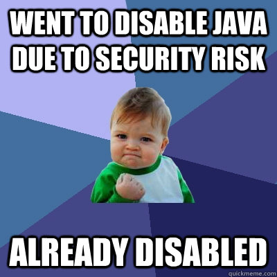 Went to disable Java due to security risk Already Disabled - Went to disable Java due to security risk Already Disabled  Success Kid