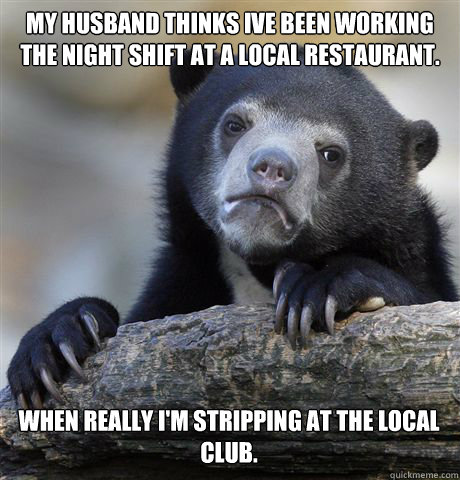 My husband thinks Ive been working the night shift at a local restaurant.  When really I'm stripping at the local club. - My husband thinks Ive been working the night shift at a local restaurant.  When really I'm stripping at the local club.  Confession Bear