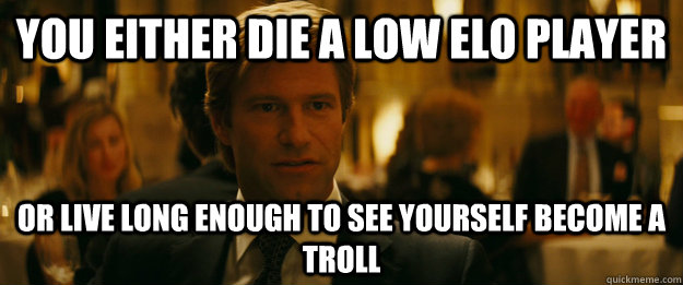 you either die a low elo player Or live long enough to see yourself become a troll - you either die a low elo player Or live long enough to see yourself become a troll  Rowing Meme Harvey Dent