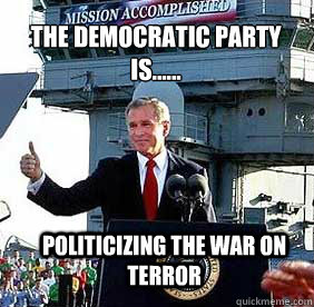 The Democratic Party is...... Politicizing the war on terror  Bush MISSION ACCOMPLISHED