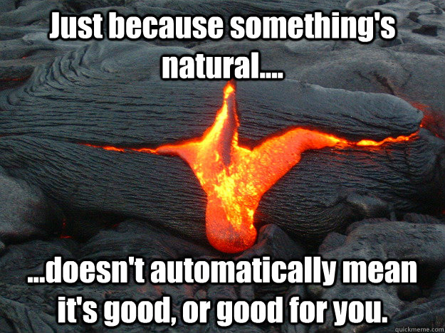 Just because something's natural.... ...doesn't automatically mean it's good, or good for you.