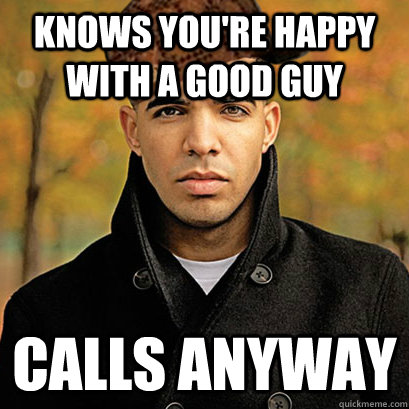 Knows you're happy with a good guy Calls anyway