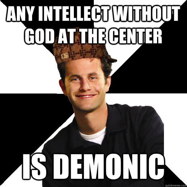 ANY INTELLECT WITHOUT GOD AT THE CENTER IS DEMONIC - ANY INTELLECT WITHOUT GOD AT THE CENTER IS DEMONIC  Scumbag Christian
