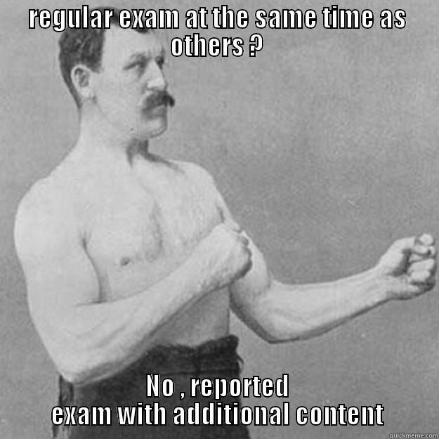 REGULAR EXAM AT THE SAME TIME AS OTHERS ? NO , REPORTED EXAM WITH ADDITIONAL CONTENT overly manly man