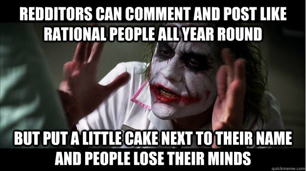 Redditors can comment and post like rational people all year round but put a little cake next to their name and people lose their minds - Redditors can comment and post like rational people all year round but put a little cake next to their name and people lose their minds  Joker Mind Loss
