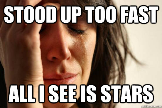 stood up too fast all i see is stars - stood up too fast all i see is stars  First World Problems