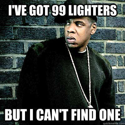 I've got 99 lighters But I can't find one