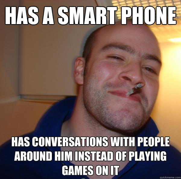 Has a smart phone has conversations with people around him instead of playing games on it - Has a smart phone has conversations with people around him instead of playing games on it  Good Guy Greg