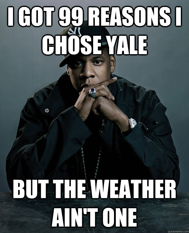 I got 99 reasons I chose Yale but the weather ain't one  Jay-Z 99 Problems