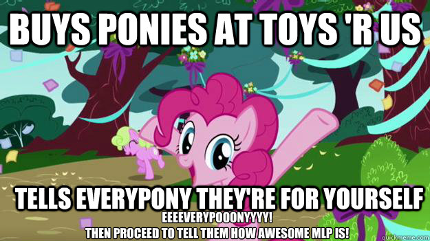 Buys ponies at toys 'r us  Tells everypony t