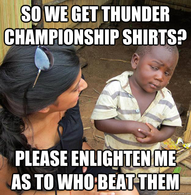 So we get Thunder championship shirts? Please enlighten me as to who beat them - So we get Thunder championship shirts? Please enlighten me as to who beat them  Skeptical Third World Kid
