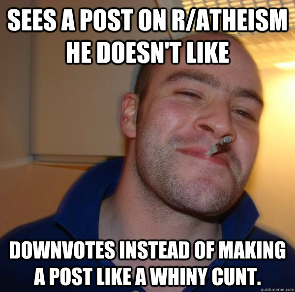Sees a post on r/atheism he doesn't like Downvotes instead of making a post like a whiny cunt. - Sees a post on r/atheism he doesn't like Downvotes instead of making a post like a whiny cunt.  Misc