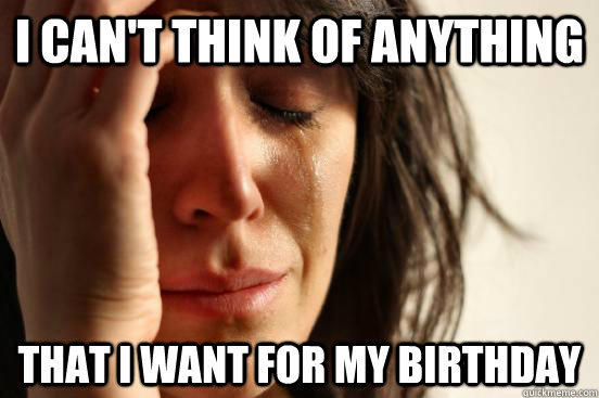 I can't think of anything That I want for my birthday - I can't think of anything That I want for my birthday  First World Problems