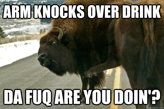 Arm knocks over drink Da fuq are you doin'? - Arm knocks over drink Da fuq are you doin'?  bawdy appendage buffalo