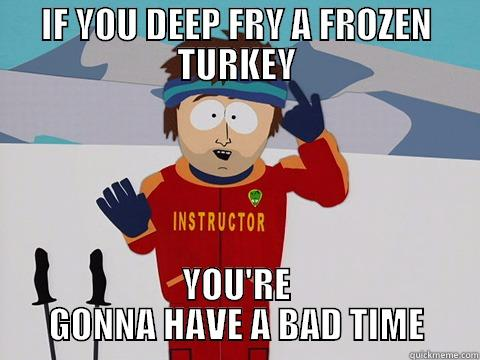 IF YOU DEEP FRY A FROZEN TURKEY YOU'RE GONNA HAVE A BAD TIME Bad Time
