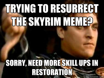 Trying to resurrect the Skyrim Meme? Sorry, need more skill ups in restoration - Trying to resurrect the Skyrim Meme? Sorry, need more skill ups in restoration  Downvoting Roman
