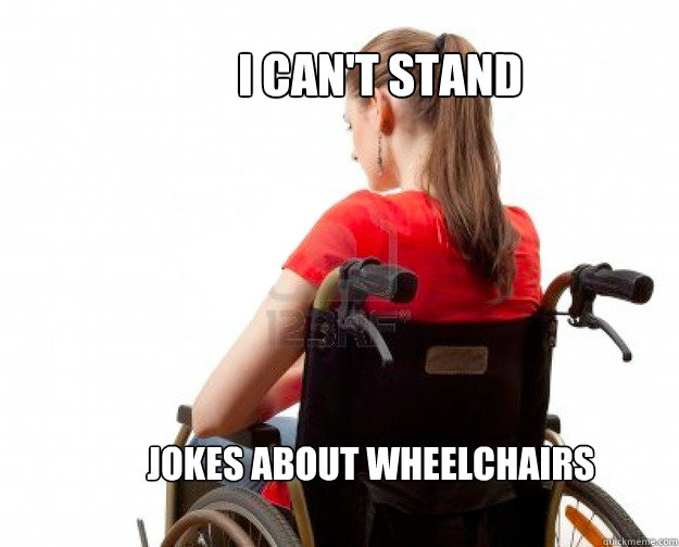 I CAN'T STAND JOKES ABOUT WHEELCHAIRS